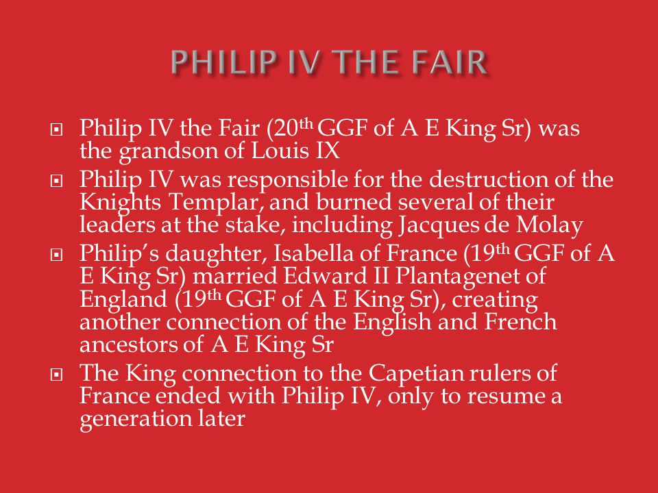  Philip IV the Fair (20 th GGF of A E King Sr) was the grandson of Louis IX  Philip IV was responsible for the destruction of the Knights Templar, and burned several of their leaders at the stake, including Jacques de Molay  Philip's daughter, Isabella of France (19 th GGF of A E King Sr) married Edward II Plantagenet of England (19 th GGF of A E King Sr), creating another connection of the English and French ancestors of A E King Sr  The King connection to the Capetian rulers of France ended with Philip IV, only to resume a generation later