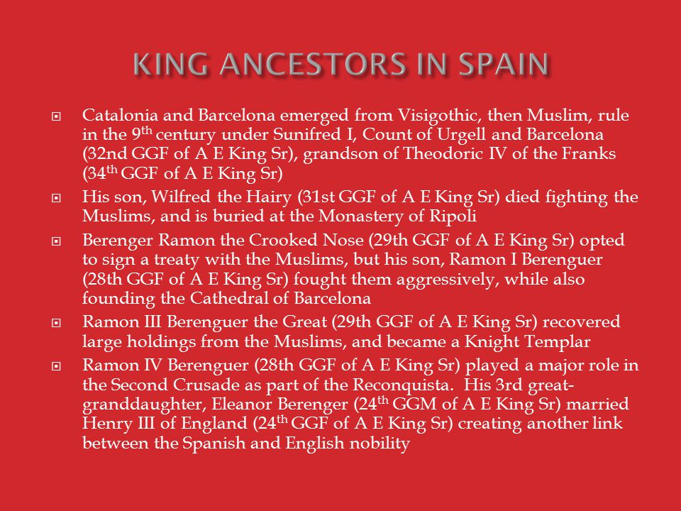  Catalonia and Barcelona emerged from Visigothic, then Muslim, rule in the 9 th century under Sunifred I, Count of Urgell and Barcelona (32nd GGF of A E King Sr), grandson of Theodoric IV of the Franks (34 th GGF of A E King Sr)  His son, Wilfred the Hairy (31st GGF of A E King Sr) died fighting the Muslims, and is buried at the Monastery of Ripoli  Berenger Ramon the Crooked Nose (29th GGF of A E King Sr) opted to sign a treaty with the Muslims, but his son, Ramon I Berenguer (28th GGF of A E King Sr) fought them aggressively, while also founding the Cathedral of Barcelona  Ramon III Berenguer the Great (29th GGF of A E King Sr) recovered large holdings from the Muslims, and became a Knight Templar  Ramon IV Berenguer (28th GGF of A E King Sr) played a major role in the Second Crusade as part of the Reconquista.