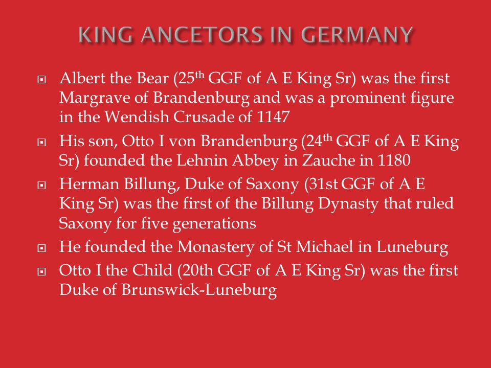  Albert the Bear (25 th GGF of A E King Sr) was the first Margrave of Brandenburg and was a prominent figure in the Wendish Crusade of 1147  His son, Otto I von Brandenburg (24 th GGF of A E King Sr) founded the Lehnin Abbey in Zauche in 1180  Herman Billung, Duke of Saxony (31st GGF of A E King Sr) was the first of the Billung Dynasty that ruled Saxony for five generations  He founded the Monastery of St Michael in Luneburg  Otto I the Child (20th GGF of A E King Sr) was the first Duke of Brunswick-Luneburg