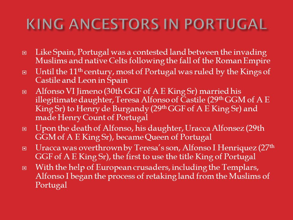  Like Spain, Portugal was a contested land between the invading Muslims and native Celts following the fall of the Roman Empire  Until the 11 th century, most of Portugal was ruled by the Kings of Castile and Leon in Spain  Alfonso VI Jimeno (30th GGF of A E King Sr) married his illegitimate daughter, Teresa Alfonso of Castile (29 th GGM of A E King Sr) to Henry de Burgandy (29 th GGF of A E King Sr) and made Henry Count of Portugal  Upon the death of Alfonso, his daughter, Uracca Alfonsez (29th GGM of A E King Sr), became Queen of Portugal  Uracca was overthrown by Teresa's son, Alfonso I Henriquez (27 th GGF of A E King Sr), the first to use the title King of Portugal  With the help of European crusaders, including the Templars, Alfonso I began the process of retaking land from the Muslims of Portugal