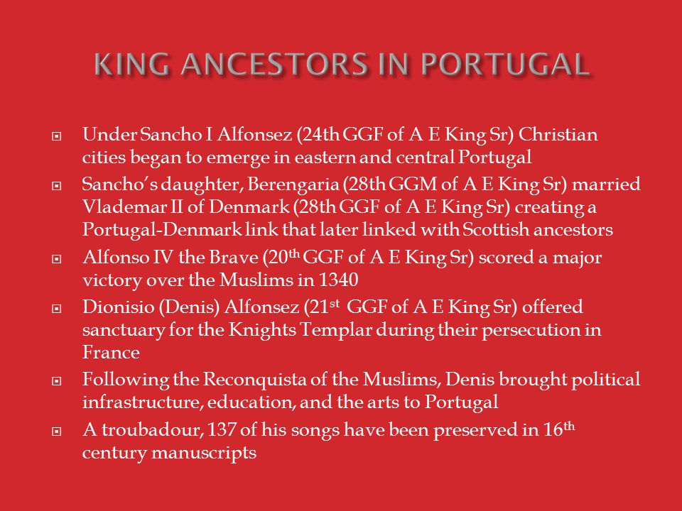  Under Sancho I Alfonsez (24th GGF of A E King Sr) Christian cities began to emerge in eastern and central Portugal  Sancho's daughter, Berengaria (28th GGM of A E King Sr) married Vlademar II of Denmark (28th GGF of A E King Sr) creating a Portugal-Denmark link that later linked with Scottish ancestors  Alfonso IV the Brave (20 th GGF of A E King Sr) scored a major victory over the Muslims in 1340  Dionisio (Denis) Alfonsez (21 st GGF of A E King Sr) offered sanctuary for the Knights Templar during their persecution in France  Following the Reconquista of the Muslims, Denis brought political infrastructure, education, and the arts to Portugal  A troubadour, 137 of his songs have been preserved in 16 th century manuscripts