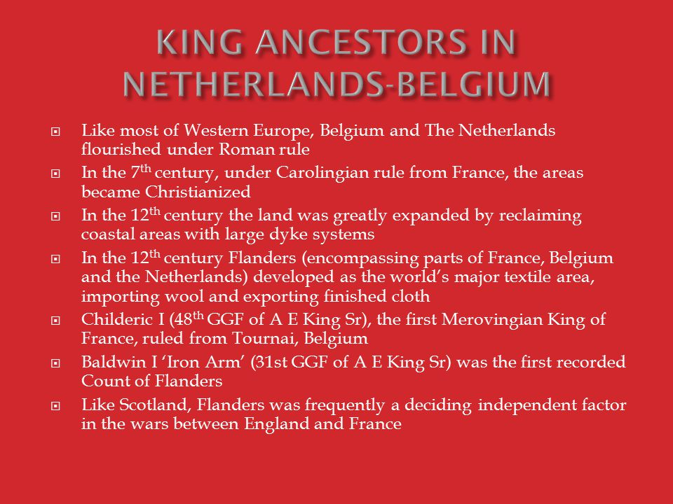  Like most of Western Europe, Belgium and The Netherlands flourished under Roman rule  In the 7 th century, under Carolingian rule from France, the areas became Christianized  In the 12 th century the land was greatly expanded by reclaiming coastal areas with large dyke systems  In the 12 th century Flanders (encompassing parts of France, Belgium and the Netherlands) developed as the world's major textile area, importing wool and exporting finished cloth  Childeric I (48 th GGF of A E King Sr), the first Merovingian King of France, ruled from Tournai, Belgium  Baldwin I 'Iron Arm' (31st GGF of A E King Sr) was the first recorded Count of Flanders  Like Scotland, Flanders was frequently a deciding independent factor in the wars between England and France