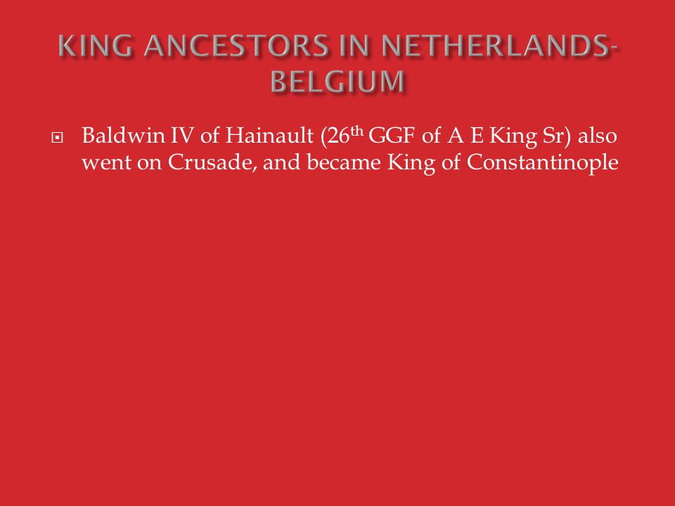  Baldwin IV of Hainault (26 th GGF of A E King Sr) also went on Crusade, and became King of Constantinople