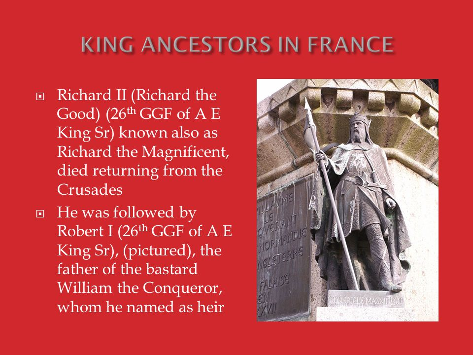  Richard II (Richard the Good) (26 th GGF of A E King Sr) known also as Richard the Magnificent, died returning from the Crusades  He was followed by Robert I (26 th GGF of A E King Sr), (pictured), the father of the bastard William the Conqueror, whom he named as heir