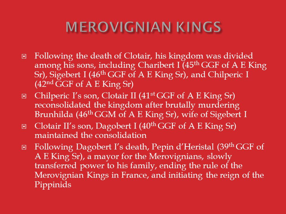  The illegitimate son of Pepin d'Heristal, Charles Martel (38 th GGF of A E King Sr) completed the transfer of power away from the Merovignians and became the 'Savior of Europe'  In 732 the Islamic Moors had crossed the Pyrenees and were moving north through Europe, virtually uncontested in their conquests, and it looked as if all of Western Europe would fall to the Muslims  Charles Martel organized an army which met the Muslims in 732 at the Battle of Tours  Using ingenious strategies of battles, especially heavy cavalry, the Moors were crushed, and Christian Europe was saved, and a strong bond between Pippinid France and the Pope was created