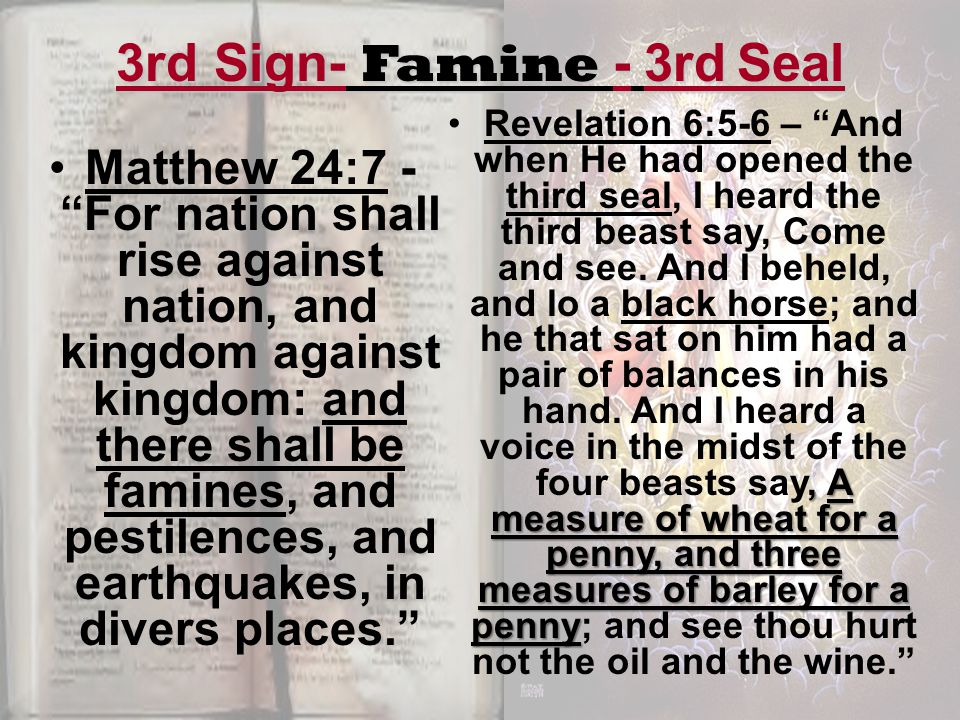 3rd Sign- Famine - 3rd Seal Matthew 24:7 - For nation shall rise against nation, and kingdom against kingdom: and there shall be famines, and pestilences, and earthquakes, in divers places. , A measure of wheat for a penny, and three measures of barley for a pennyRevelation 6:5-6 – And when He had opened the third seal, I heard the third beast say, Come and see.