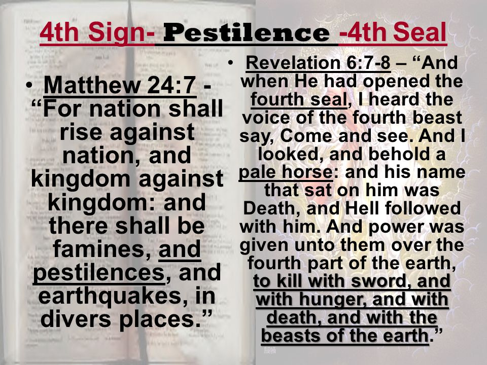 4th Sign- Pestilence -4th Seal and pestilencesMatthew 24:7 - For nation shall rise against nation, and kingdom against kingdom: and there shall be famines, and pestilences, and earthquakes, in divers places. to kill with sword, and with hunger, and with death, and with the beasts of the earthRevelation 6:7-8 – And when He had opened the fourth seal, I heard the voice of the fourth beast say, Come and see.