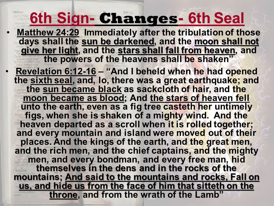 6th Sign- Changes - 6th Seal sun be darkenedmoon shall not give her lightstars shall fall from heavenMatthew 24:29 Immediately after the tribulation of those days shall the sun be darkened, and the moon shall not give her light, and the stars shall fall from heaven, and the powers of the heavens shall be shaken themselves in the dens and in the rocks of the mountains; And said to the mountains and rocks, Fall on us, and hide us from the face of him that sitteth on the throneRevelation 6:12-16 – And I beheld when he had opened the sixth seal, and, lo, there was a great earthquake; and the sun became black as sackcloth of hair, and the moon became as blood; And the stars of heaven fell unto the earth, even as a fig tree casteth her untimely figs, when she is shaken of a mighty wind.