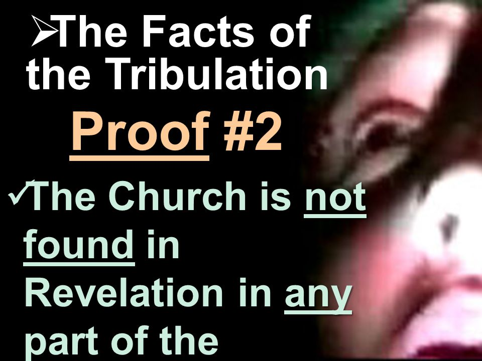 The Danger  The Facts of the Tribulation not any The Church is not found in Revelation in any part of the Tribulation.