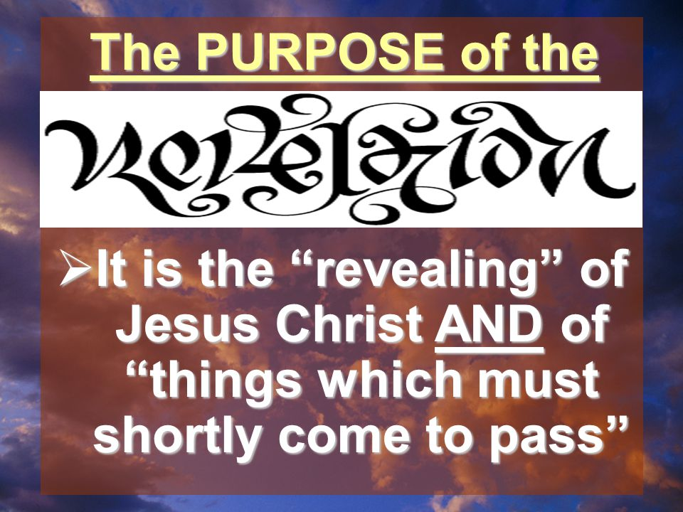  It is the revealing of Jesus Christ AND of things which must shortly come to pass The PURPOSE of the