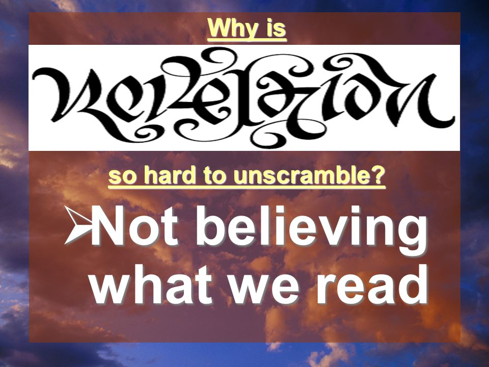  Not believing what we read Why is so hard to unscramble?