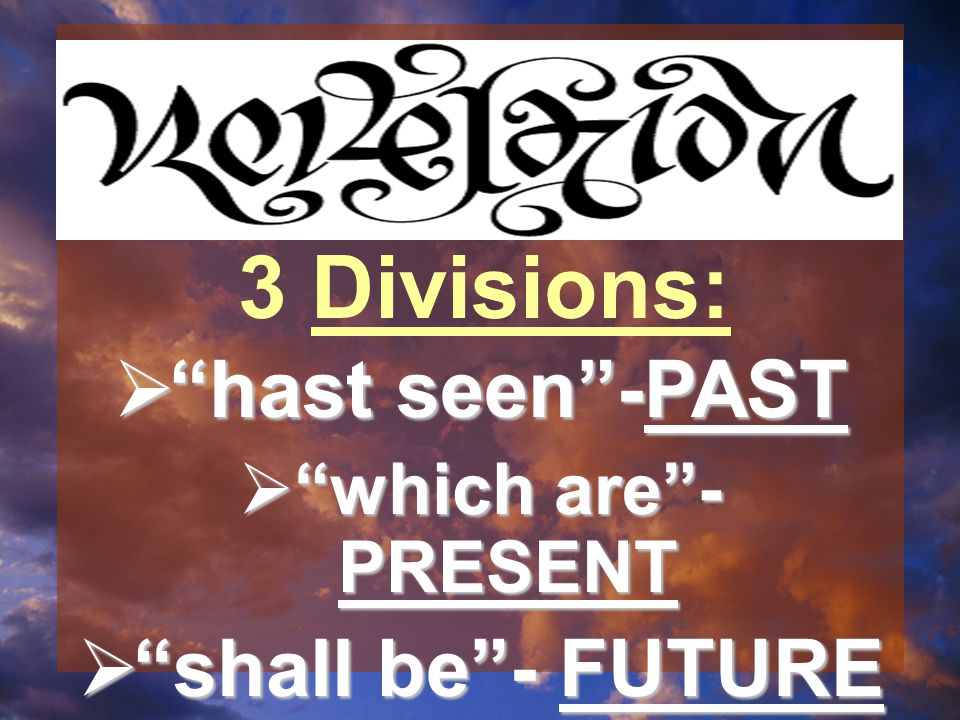  hast seen -PAST  which are - PRESENT  shall be - FUTURE 3 Divisions: