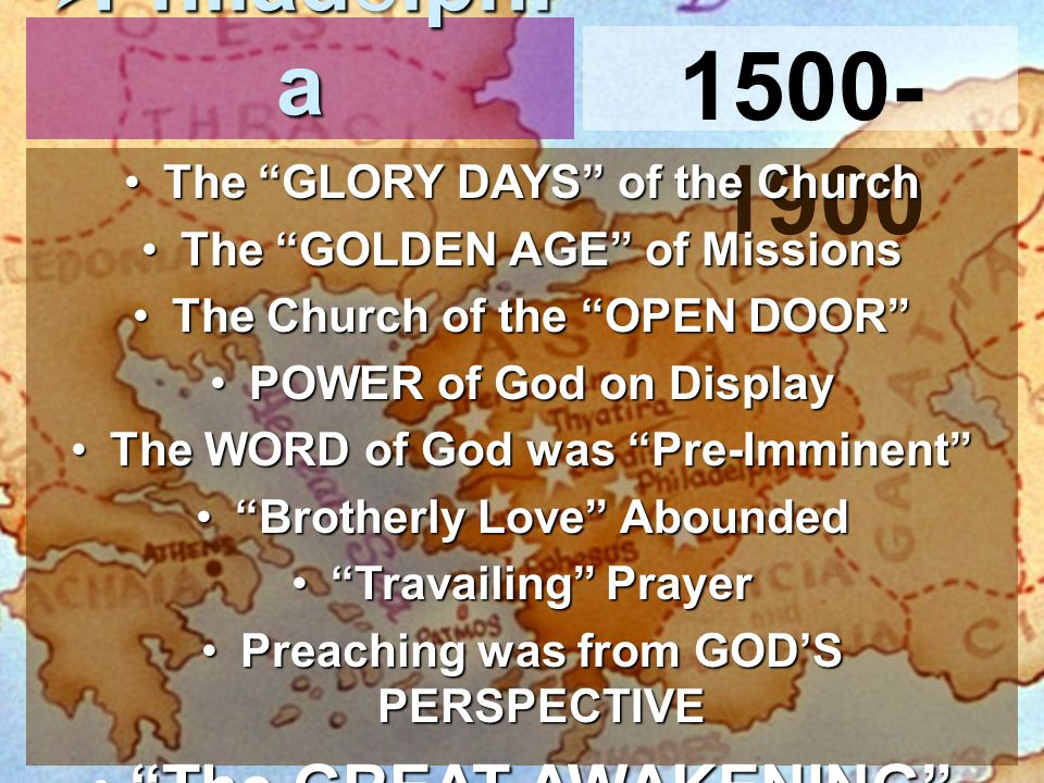 1500- 1900  Philadelphi a The GLORY DAYS of the ChurchThe GLORY DAYS of the Church The GOLDEN AGE of MissionsThe GOLDEN AGE of Missions The Church of the OPEN DOOR The Church of the OPEN DOOR POWER of God on DisplayPOWER of God on Display The WORD of God was Pre-Imminent The WORD of God was Pre-Imminent Brotherly Love Abounded Brotherly Love Abounded Travailing Prayer Travailing Prayer Preaching was from GOD'S PERSPECTIVEPreaching was from GOD'S PERSPECTIVE The GREAT AWAKENING The GREAT AWAKENING
