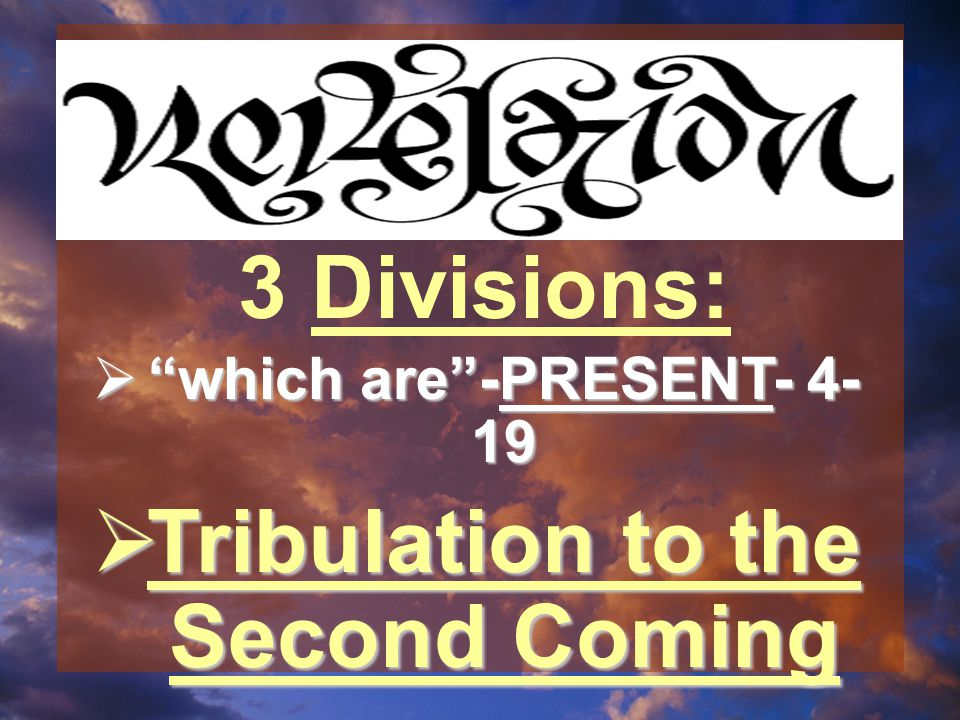  which are -PRESENT- 4- 19  Tribulation to the Second Coming 3 Divisions: