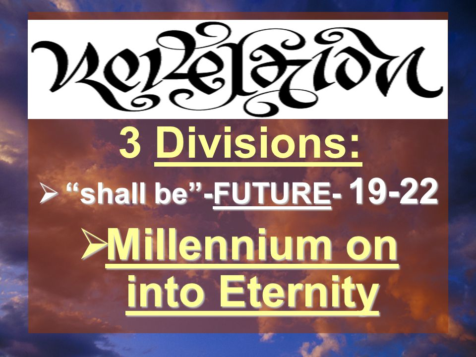 shall be -FUTURE- 19-22  Millennium on into Eternity 3 Divisions: