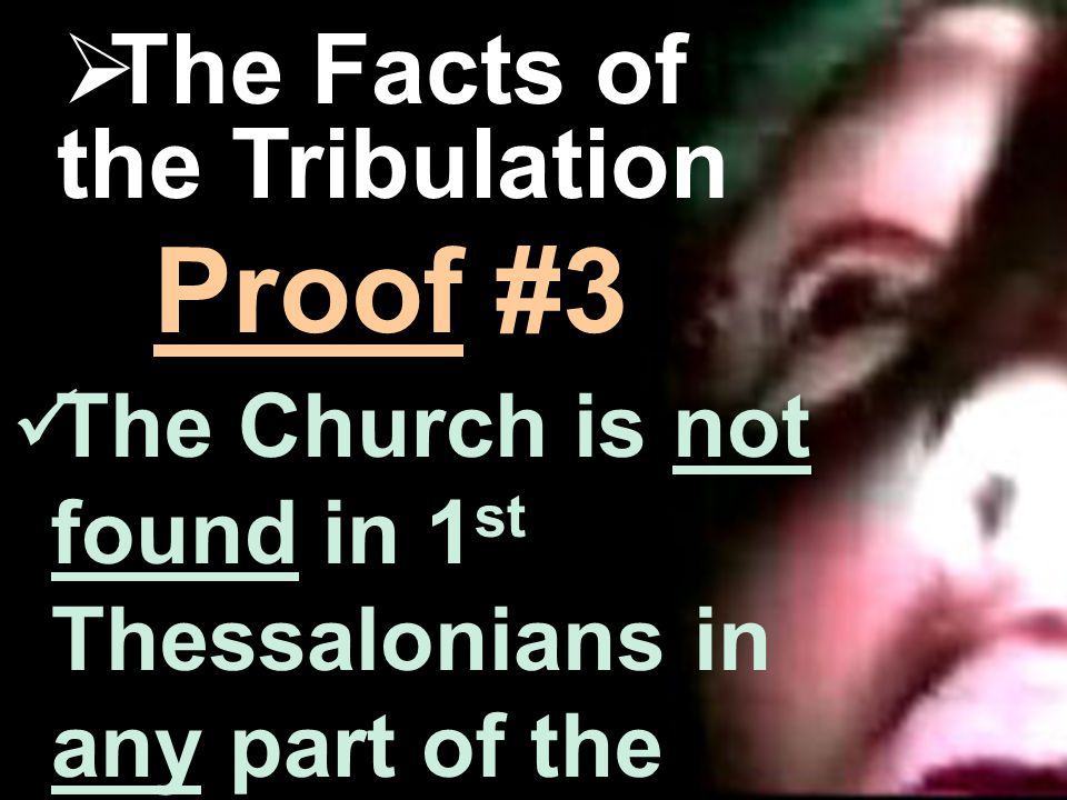 The Danger  The Facts of the Tribulation not any The Church is not found in 1 st Thessalonians in any part of the Tribulation.