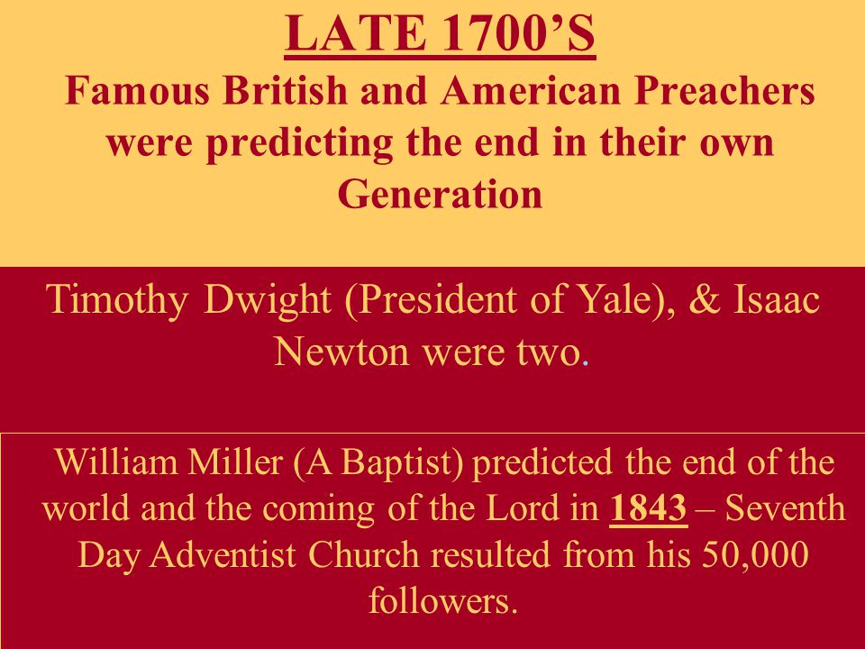 LATE 1700'S Famous British and American Preachers were predicting the end in their own Generation Timothy Dwight (President of Yale), & Isaac Newton were two.