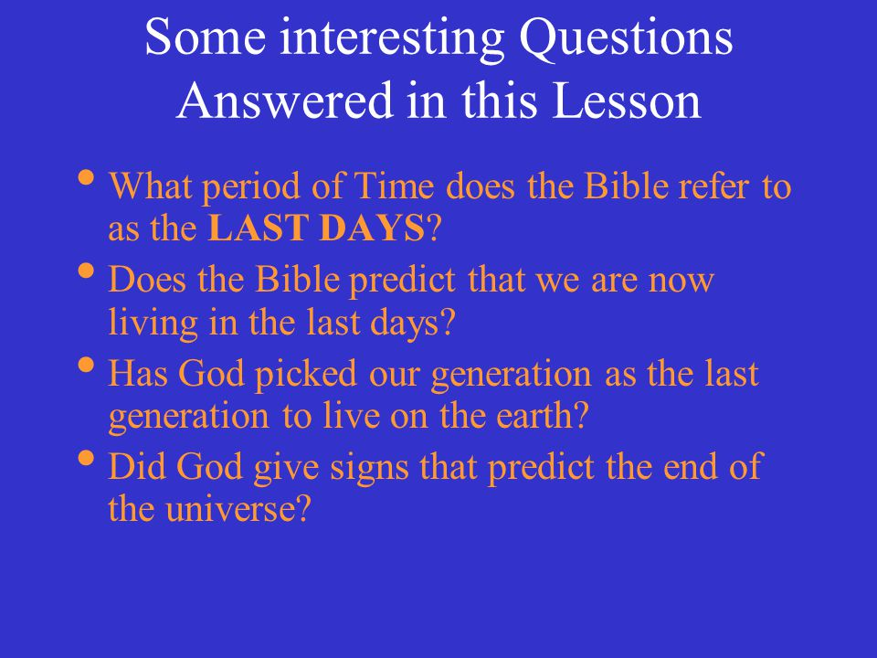 Some interesting Questions Answered in this Lesson What period of Time does the Bible refer to as the LAST DAYS.
