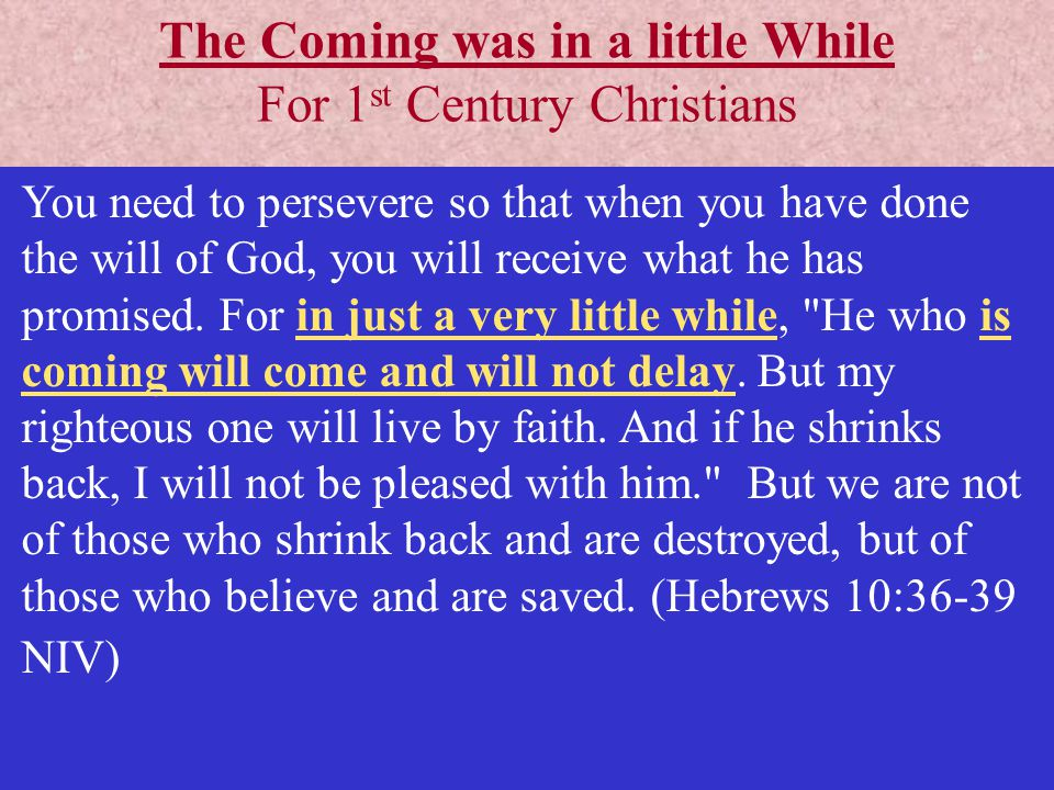 The Coming was in a little While For 1 st Century Christians You need to persevere so that when you have done the will of God, you will receive what he has promised.