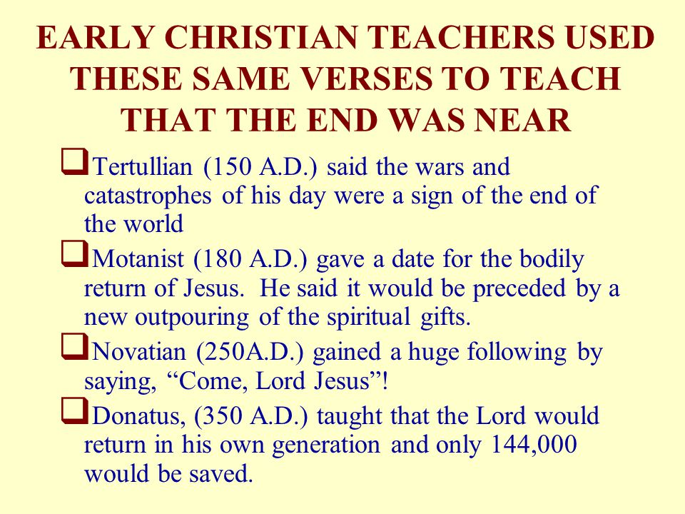 EARLY CHRISTIAN TEACHERS USED THESE SAME VERSES TO TEACH THAT THE END WAS NEAR  Tertullian (150 A.D.) said the wars and catastrophes of his day were a sign of the end of the world  Motanist (180 A.D.) gave a date for the bodily return of Jesus.