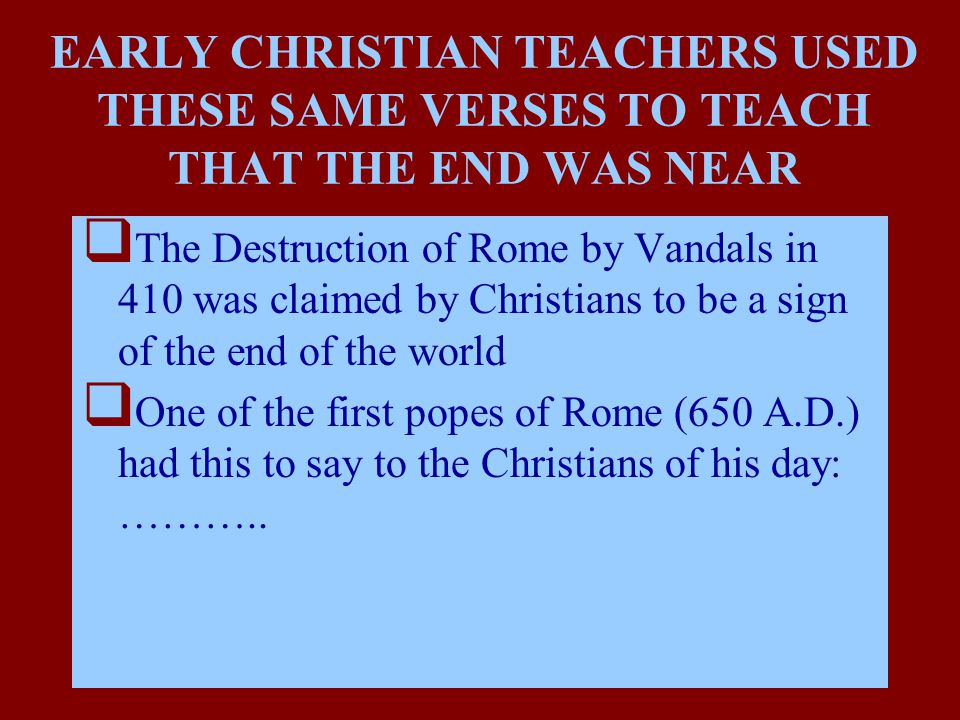 EARLY CHRISTIAN TEACHERS USED THESE SAME VERSES TO TEACH THAT THE END WAS NEAR  The Destruction of Rome by Vandals in 410 was claimed by Christians to be a sign of the end of the world  One of the first popes of Rome (650 A.D.) had this to say to the Christians of his day: ………..