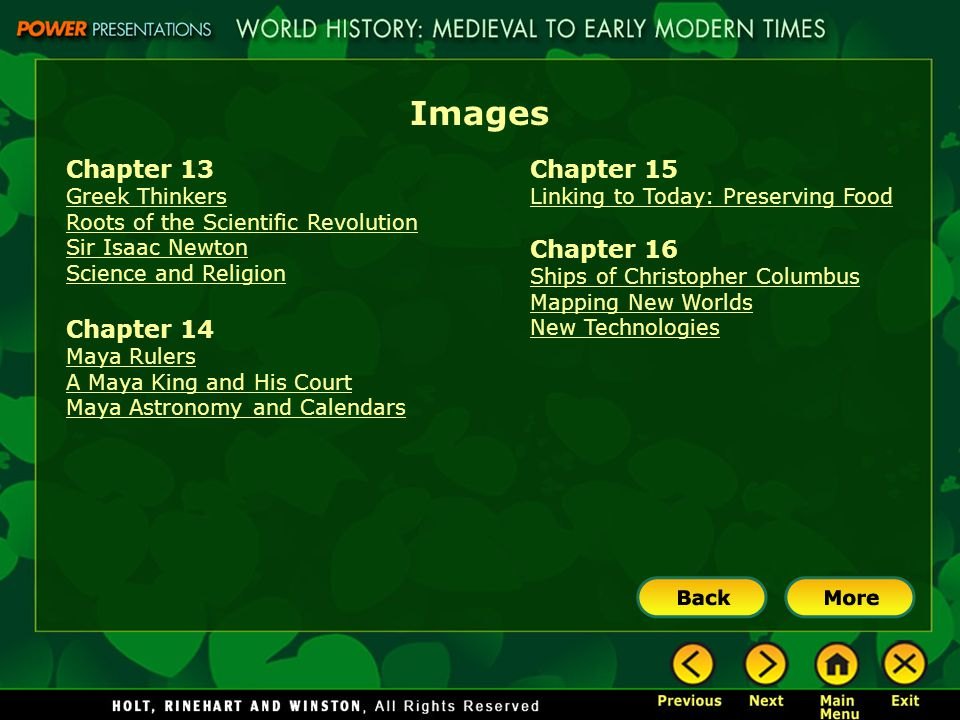 Images Chapter 13 Greek Thinkers Roots of the Scientific Revolution Sir Isaac Newton Science and Religion Chapter 14 Maya Rulers A Maya King and His Court Maya Astronomy and Calendars Chapter 15 Linking to Today: Preserving Food Chapter 16 Ships of Christopher Columbus Mapping New Worlds New Technologies