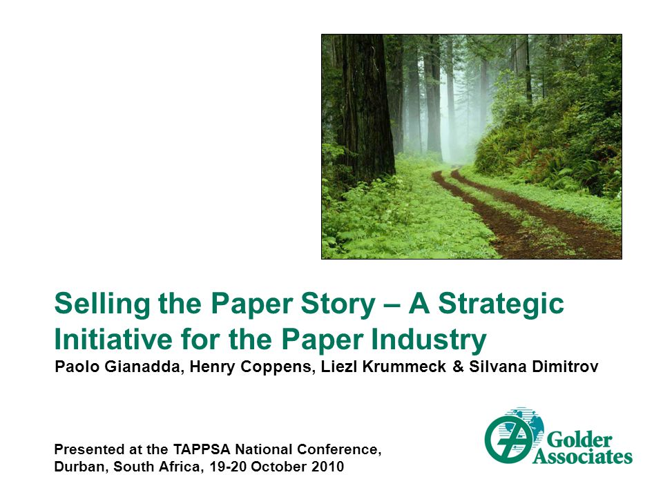 Selling the Paper Story – A Strategic Initiative for the Paper Industry Paolo Gianadda, Henry Coppens, Liezl Krummeck & Silvana Dimitrov Presented at the TAPPSA National Conference, Durban, South Africa, 19-20 October 2010