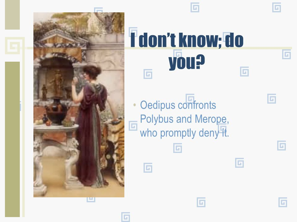 The TRUTH But, the truth will surface. At a wedding, a guest who has indulged a bit too much, tells Oedipus that Polybus and Merope are not his parent