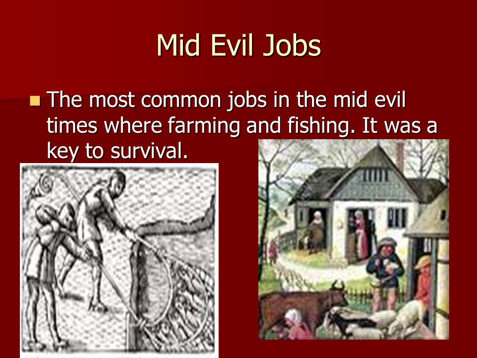Mid Evil Jobs The most common jobs in the mid evil times where farming and fishing.