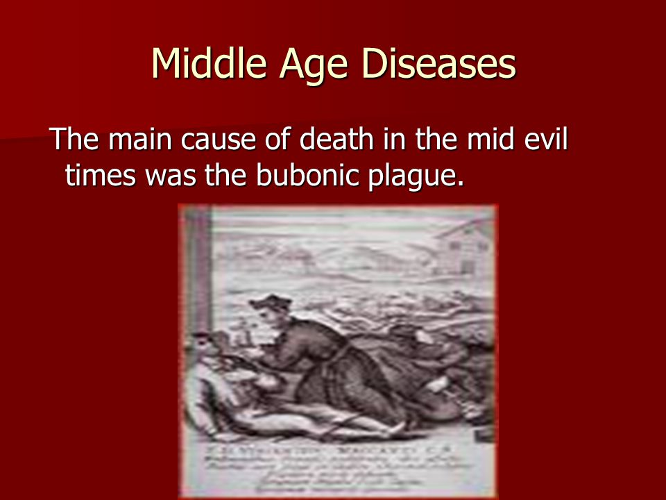 Middle Age Diseases The main cause of death in the mid evil times was the bubonic plague.