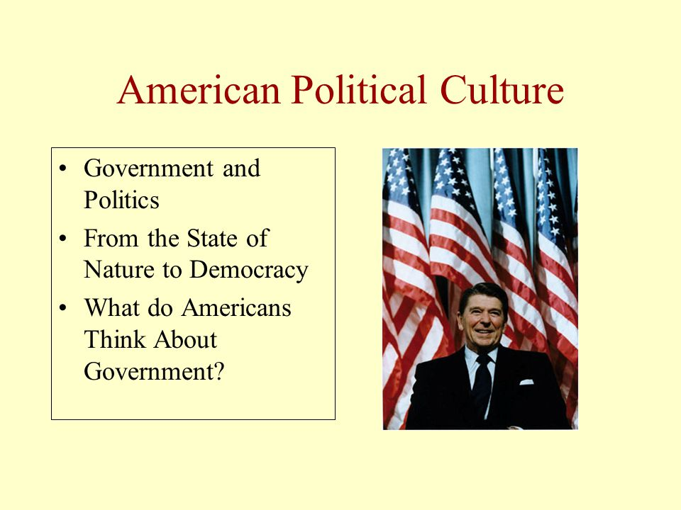 American Political Culture Government and Politics From the State of Nature to Democracy What do Americans Think About Government?