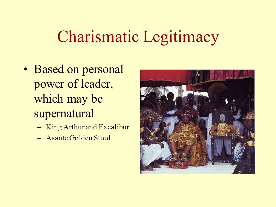 Charismatic Legitimacy Based on personal power of leader, which may be supernatural –King Arthur and Excalibur –Asante Golden Stool