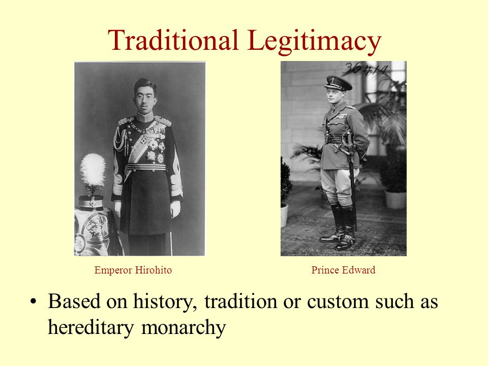 Traditional Legitimacy Based on history, tradition or custom such as hereditary monarchy Emperor HirohitoPrince Edward