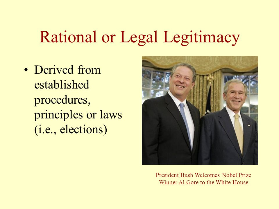 Rational or Legal Legitimacy Derived from established procedures, principles or laws (i.e., elections) President Bush Welcomes Nobel Prize Winner Al Gore to the White House