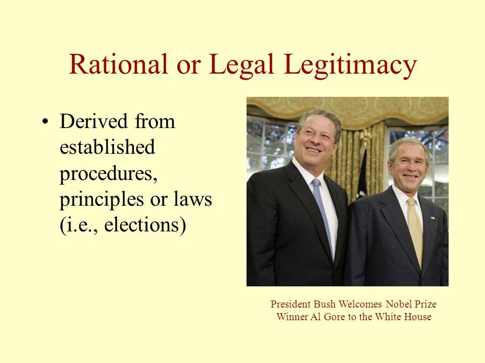 Rational or Legal Legitimacy Derived from established procedures, principles or laws (i.e., elections) President Bush Welcomes Nobel Prize Winner Al G