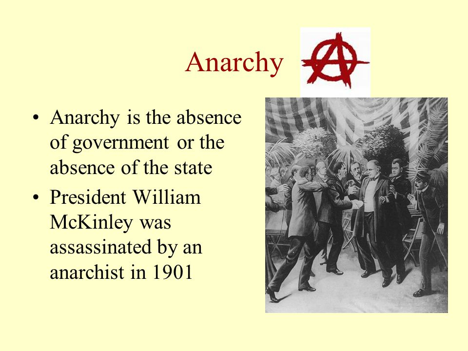 Anarchy Anarchy is the absence of government or the absence of the state President William McKinley was assassinated by an anarchist in 1901