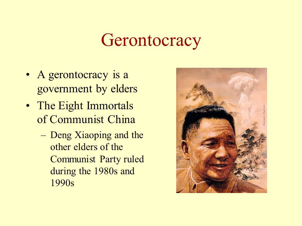 Gerontocracy A gerontocracy is a government by elders The Eight Immortals of Communist China –Deng Xiaoping and the other elders of the Communist Part