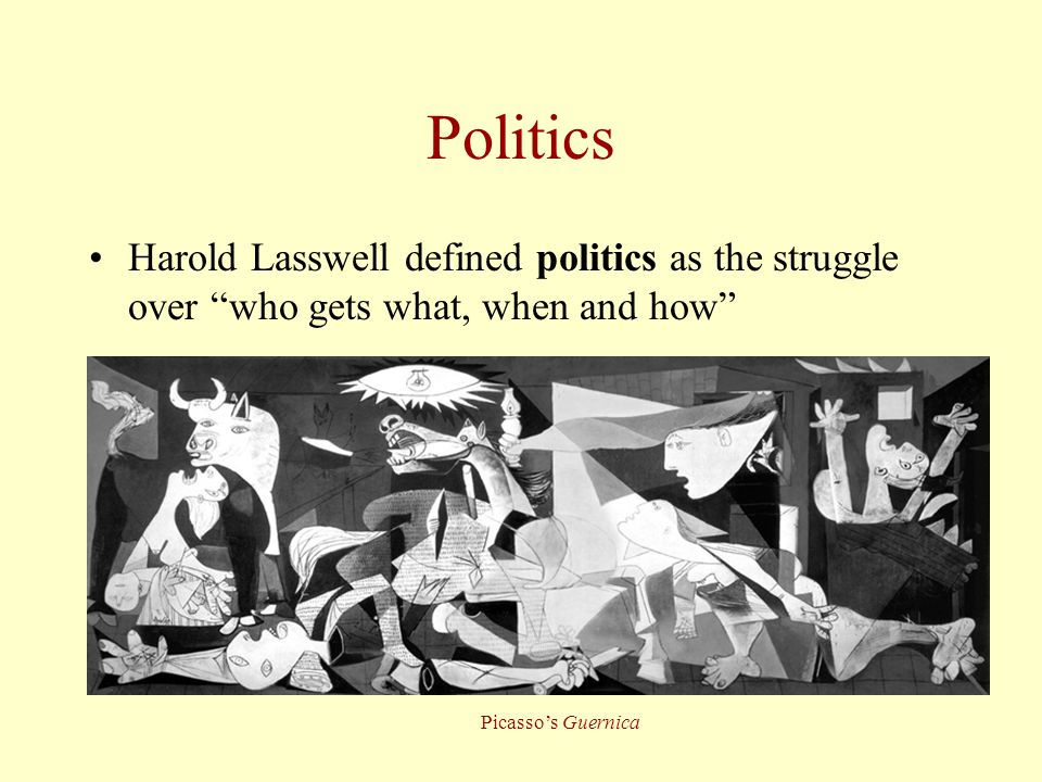 """Politics Harold Lasswell defined politics as the struggle over """"who gets what, when and how"""" Picasso's Guernica"""