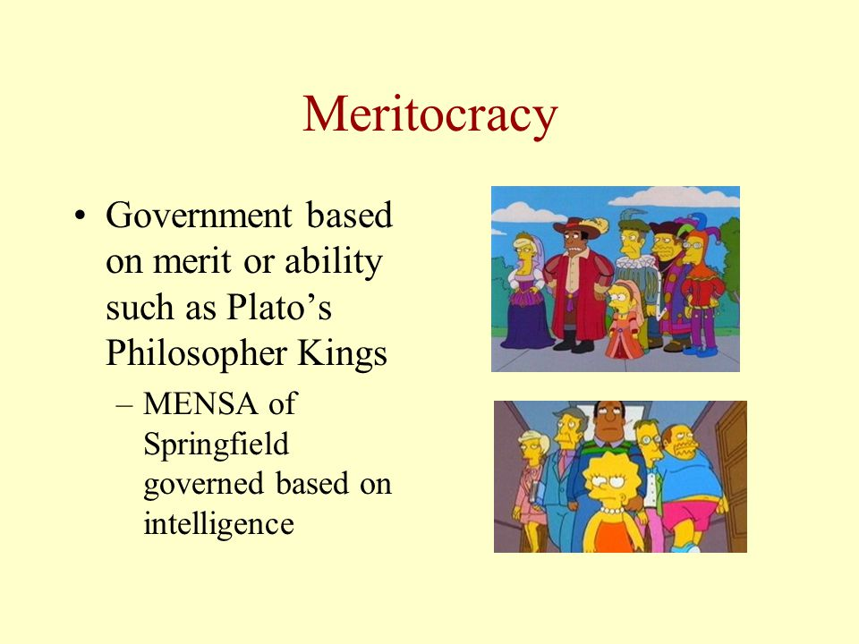 Meritocracy Government based on merit or ability such as Plato's Philosopher Kings –MENSA of Springfield governed based on intelligence
