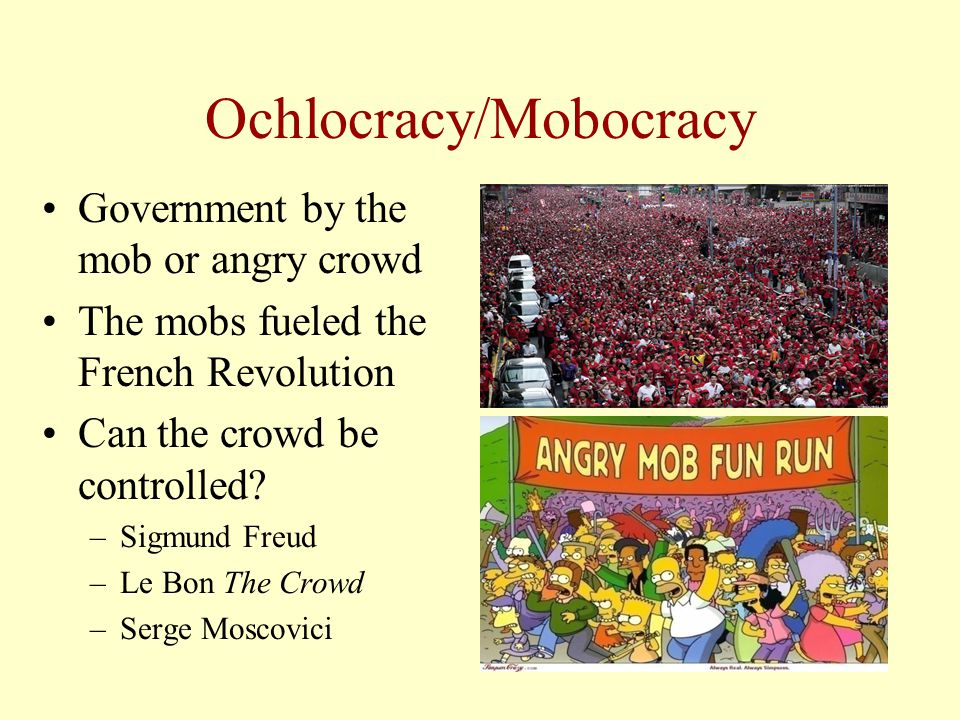 Ochlocracy/Mobocracy Government by the mob or angry crowd The mobs fueled the French Revolution Can the crowd be controlled? –Sigmund Freud –Le Bon Th