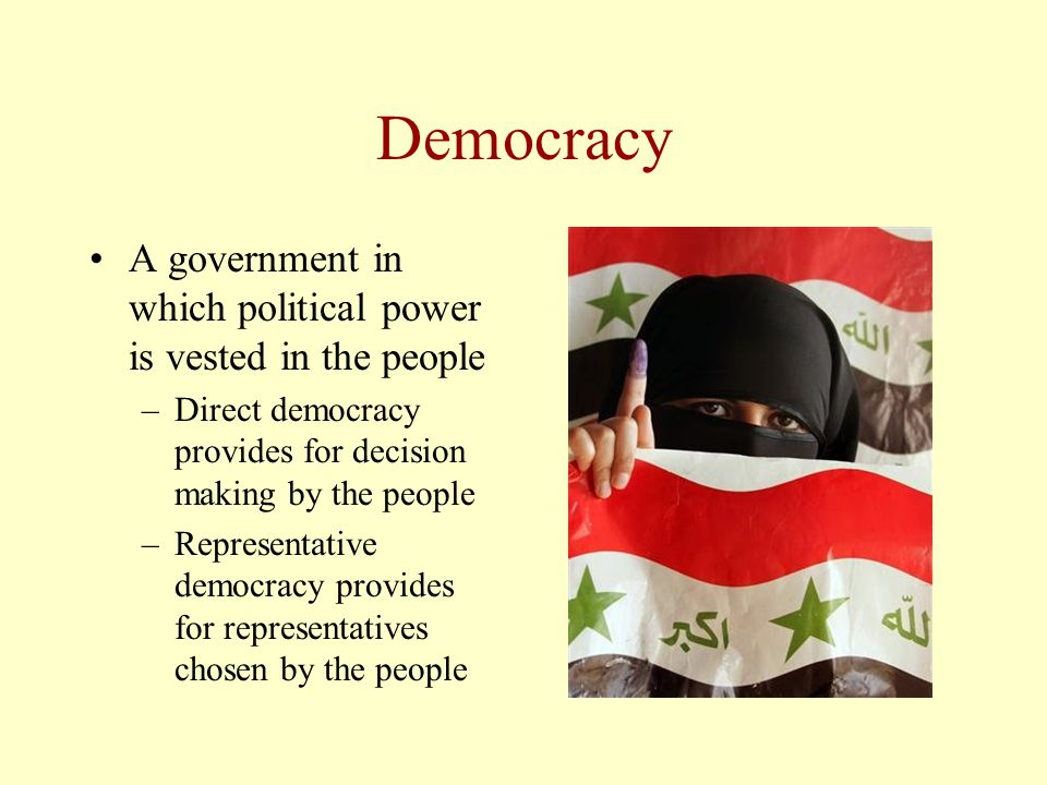 Democracy A government in which political power is vested in the people –Direct democracy provides for decision making by the people –Representative d
