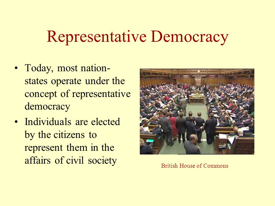 Representative Democracy Today, most nation- states operate under the concept of representative democracy Individuals are elected by the citizens to represent them in the affairs of civil society British House of Commons