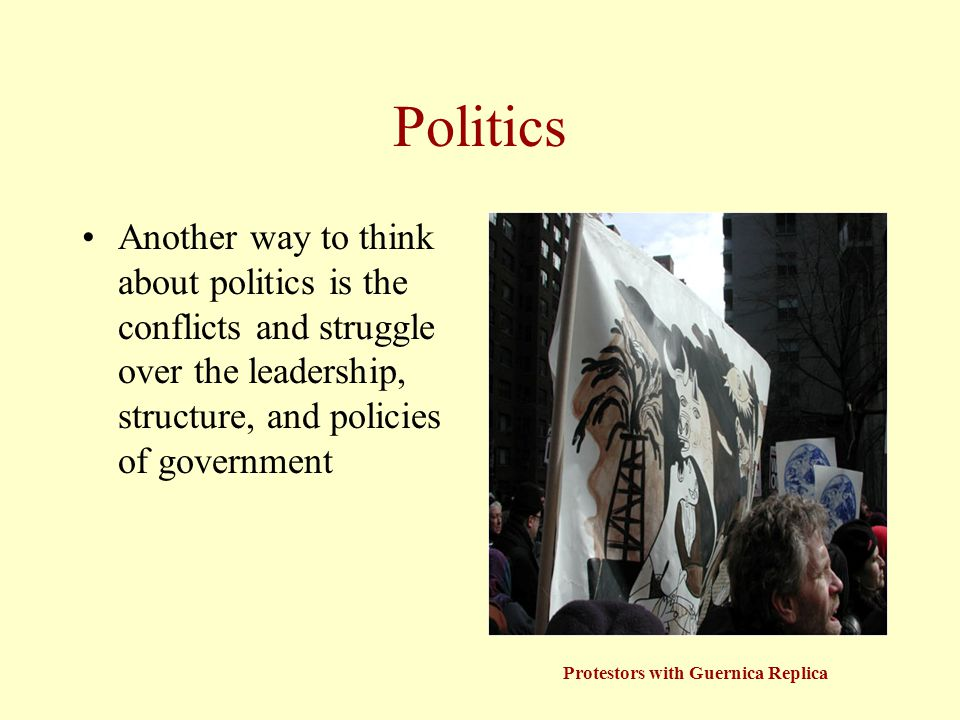 Politics Another way to think about politics is the conflicts and struggle over the leadership, structure, and policies of government Protestors with