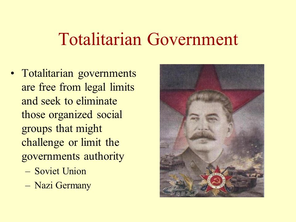Totalitarian Government Totalitarian governments are free from legal limits and seek to eliminate those organized social groups that might challenge or limit the governments authority –Soviet Union –Nazi Germany
