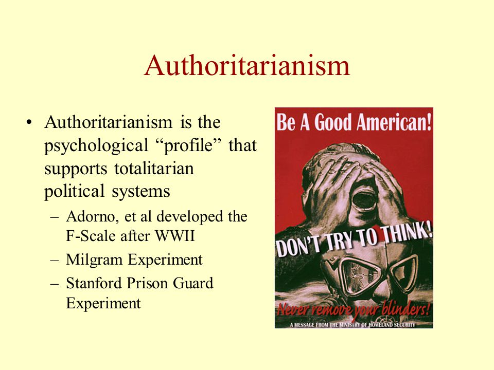Authoritarianism Authoritarianism is the psychological profile that supports totalitarian political systems –Adorno, et al developed the F-Scale after WWII –Milgram Experiment –Stanford Prison Guard Experiment