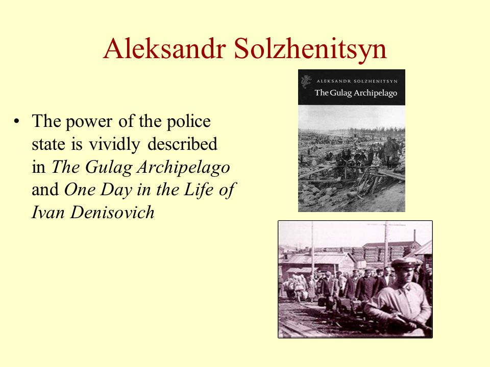 Aleksandr Solzhenitsyn The power of the police state is vividly described in The Gulag Archipelago and One Day in the Life of Ivan Denisovich