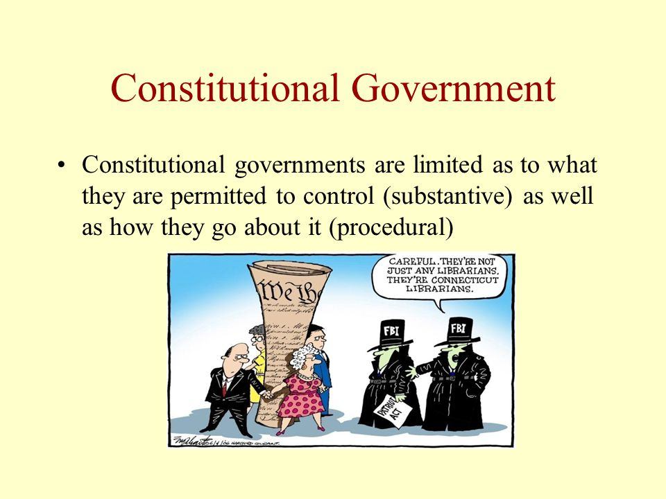 Constitutional Government Constitutional governments are limited as to what they are permitted to control (substantive) as well as how they go about it (procedural)