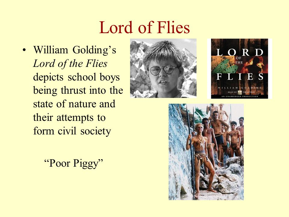Lord of Flies William Golding's Lord of the Flies depicts school boys being thrust into the state of nature and their attempts to form civil society Poor Piggy