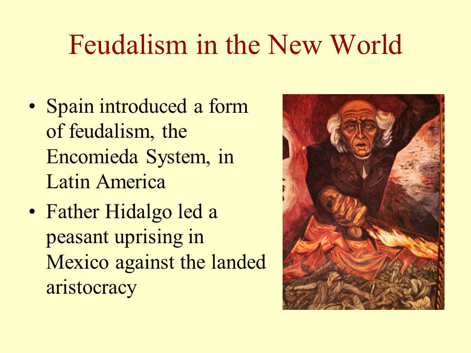 Feudalism in the New World Spain introduced a form of feudalism, the Encomieda System, in Latin America Father Hidalgo led a peasant uprising in Mexic