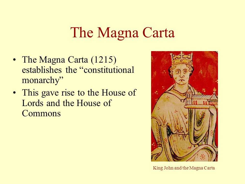 """The Magna Carta The Magna Carta (1215) establishes the """"constitutional monarchy"""" This gave rise to the House of Lords and the House of Commons King Jo"""